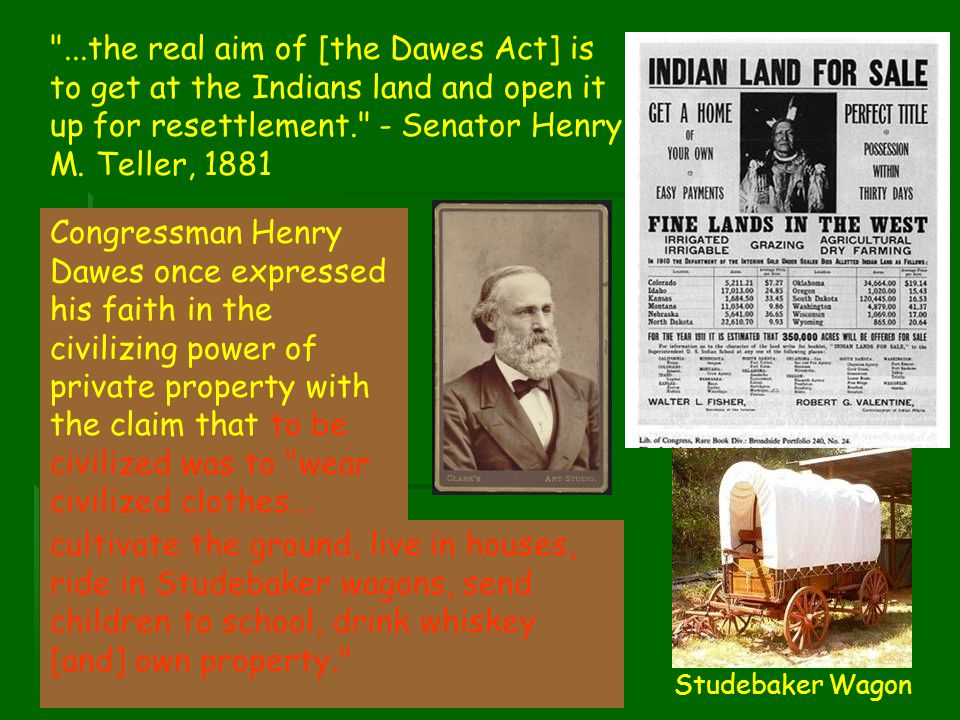 ...the real aim of [the Dawes Act] is to get at the Indians land and open it up for resettlement. - Senator Henry M. Teller, 1881